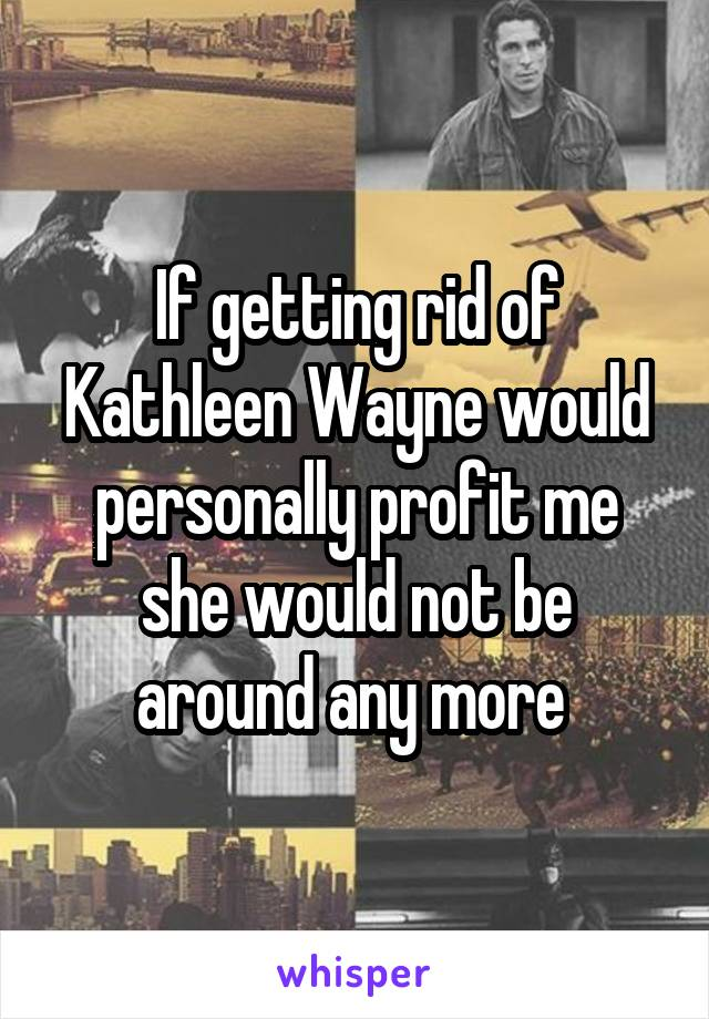 If getting rid of Kathleen Wayne would personally profit me she would not be around any more