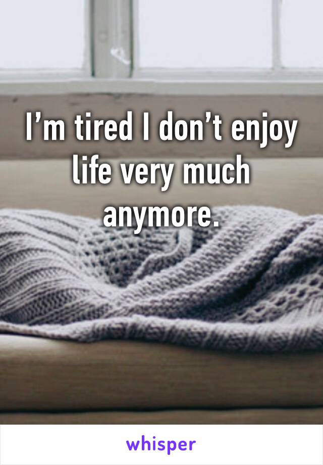 I'm tired I don't enjoy life very much anymore.