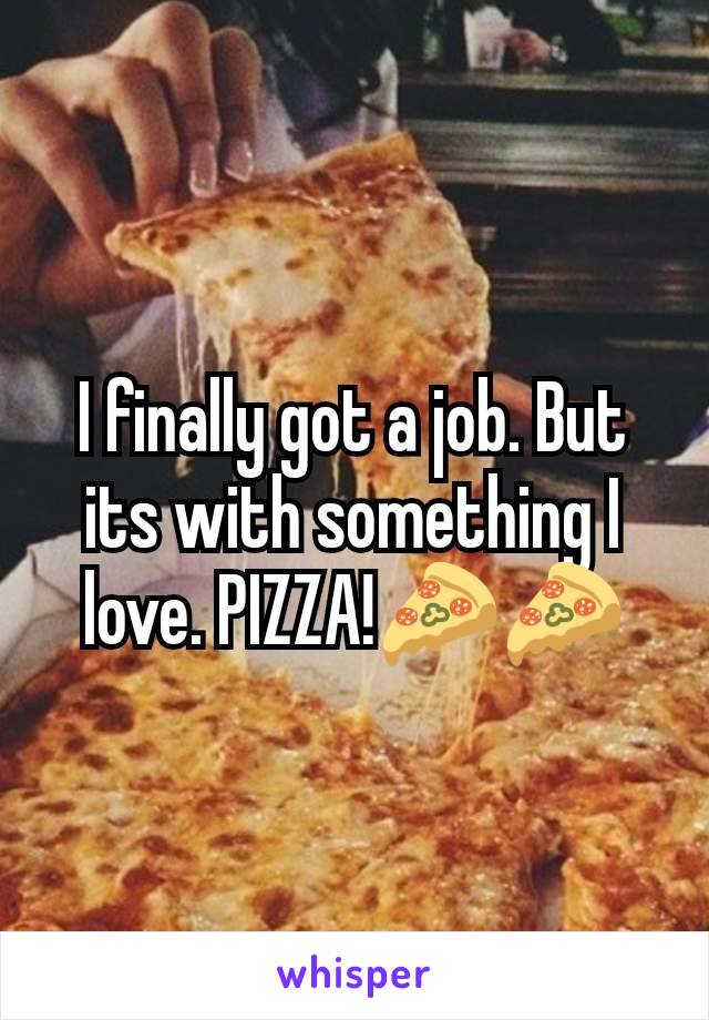 I finally got a job. But its with something I love. PIZZA!🍕🍕