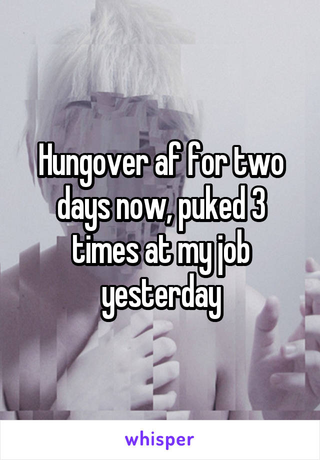 Hungover af for two days now, puked 3 times at my job yesterday