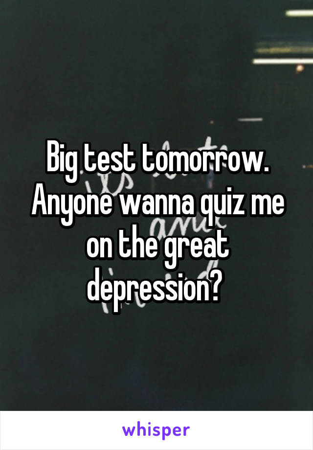 Big test tomorrow. Anyone wanna quiz me on the great depression?