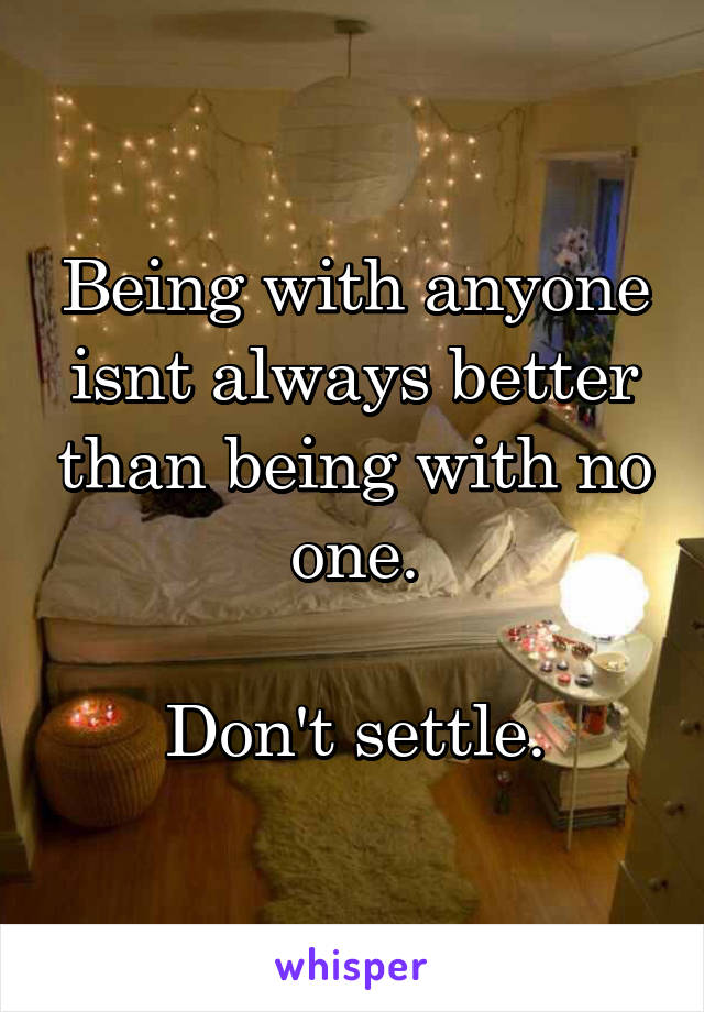 Being with anyone isnt always better than being with no one.  Don't settle.