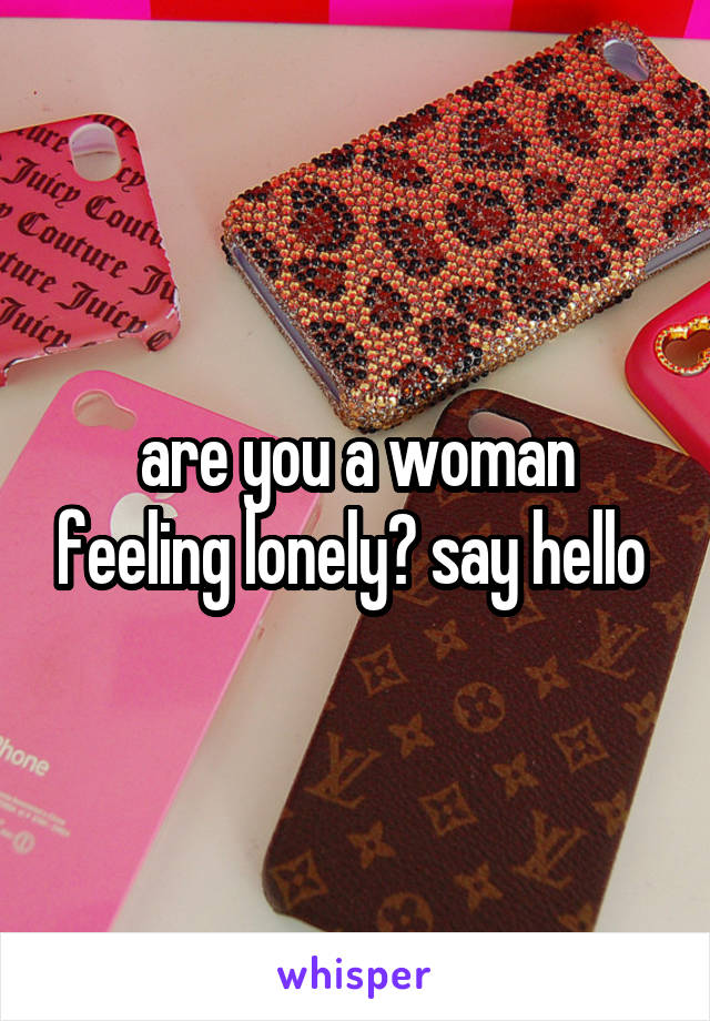 are you a woman feeling lonely? say hello