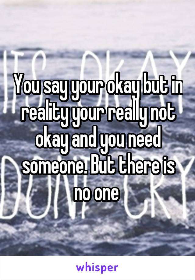You say your okay but in reality your really not okay and you need someone. But there is no one