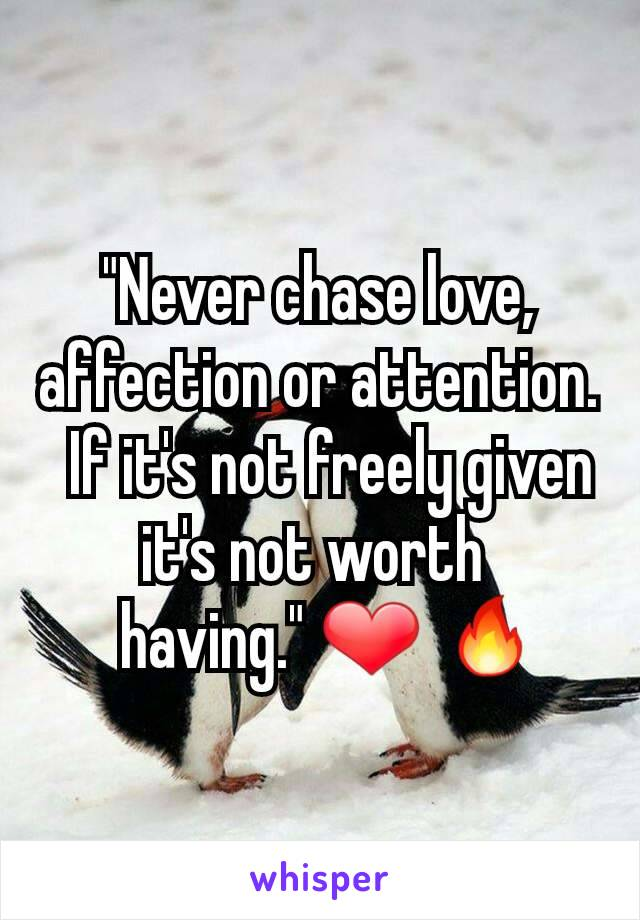 """""""Never chase love, affection or attention.   If it's not freely given it's not worth    having."""" ❤ 🔥"""