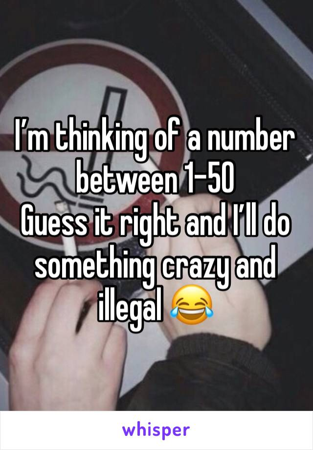 I'm thinking of a number between 1-50 Guess it right and I'll do something crazy and illegal 😂