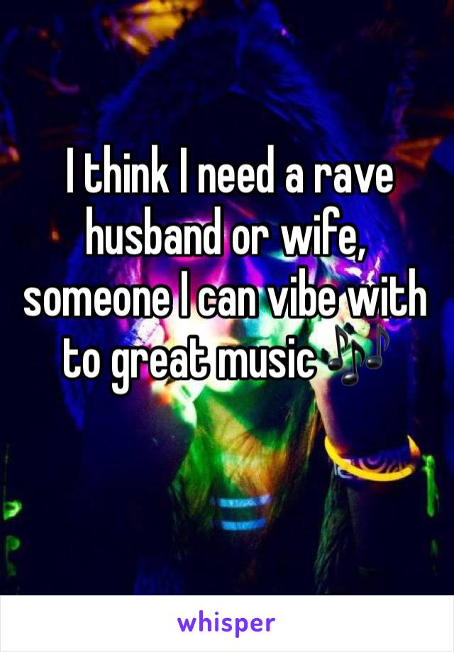 I think I need a rave husband or wife, someone I can vibe with to great music 🎶