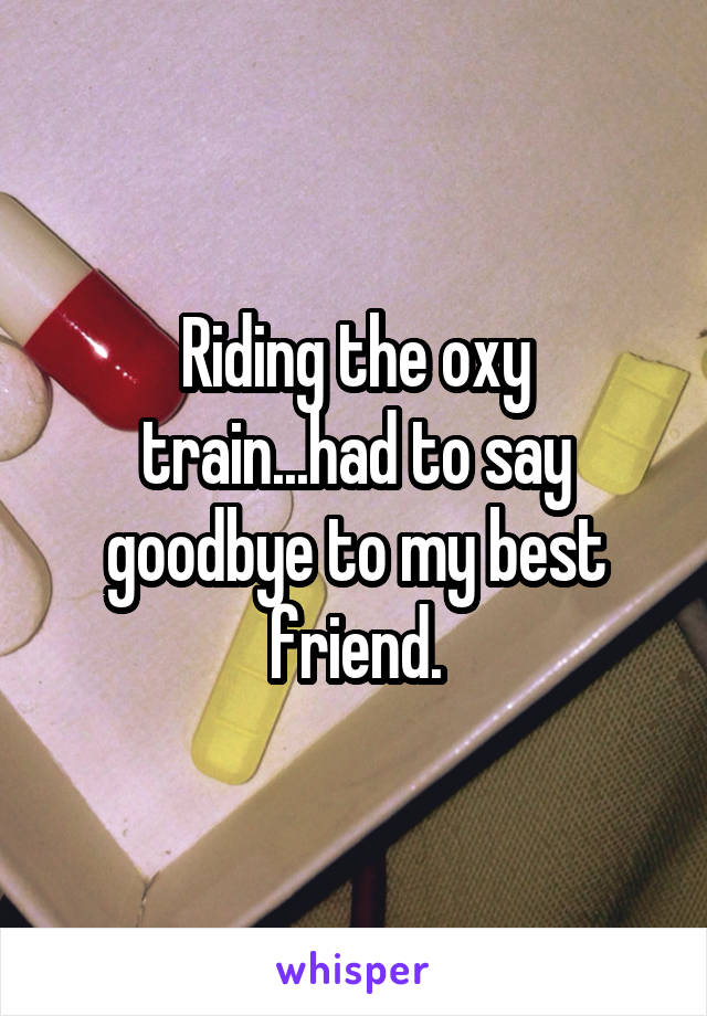 Riding the oxy train...had to say goodbye to my best friend.