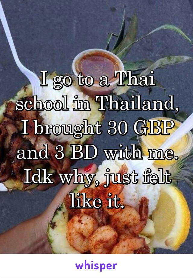 I go to a Thai school in Thailand, I brought 30 GBP and 3 BD with me. Idk why, just felt like it.