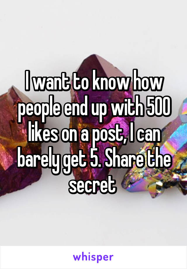 I want to know how people end up with 500 likes on a post, I can barely get 5. Share the secret