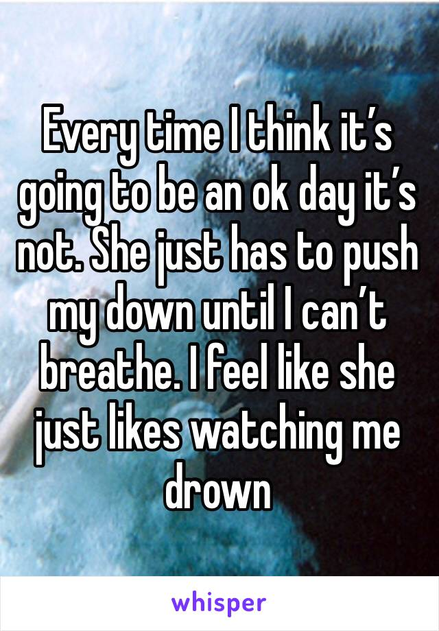 Every time I think it's going to be an ok day it's not. She just has to push my down until I can't breathe. I feel like she just likes watching me drown