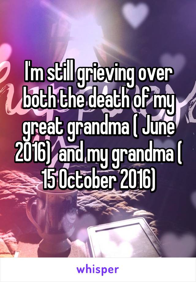 I'm still grieving over both the death of my great grandma ( June 2016)  and my grandma ( 15 October 2016)