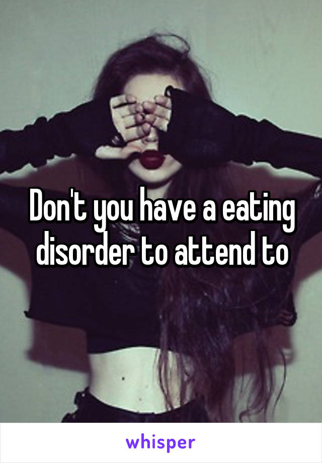 Don't you have a eating disorder to attend to