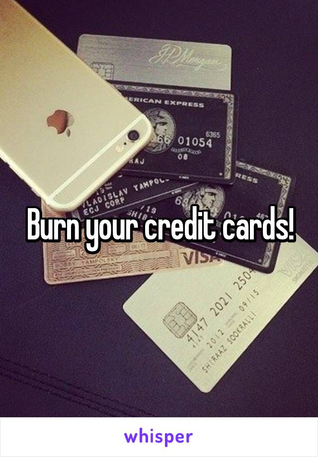 Burn your credit cards!