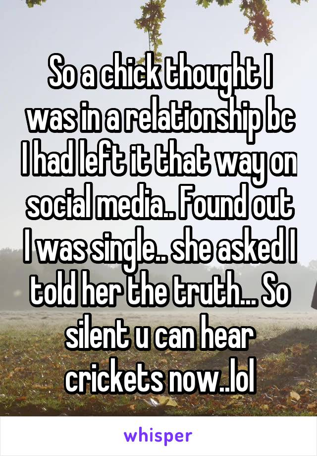 So a chick thought I was in a relationship bc I had left it that way on social media.. Found out I was single.. she asked I told her the truth... So silent u can hear crickets now..lol