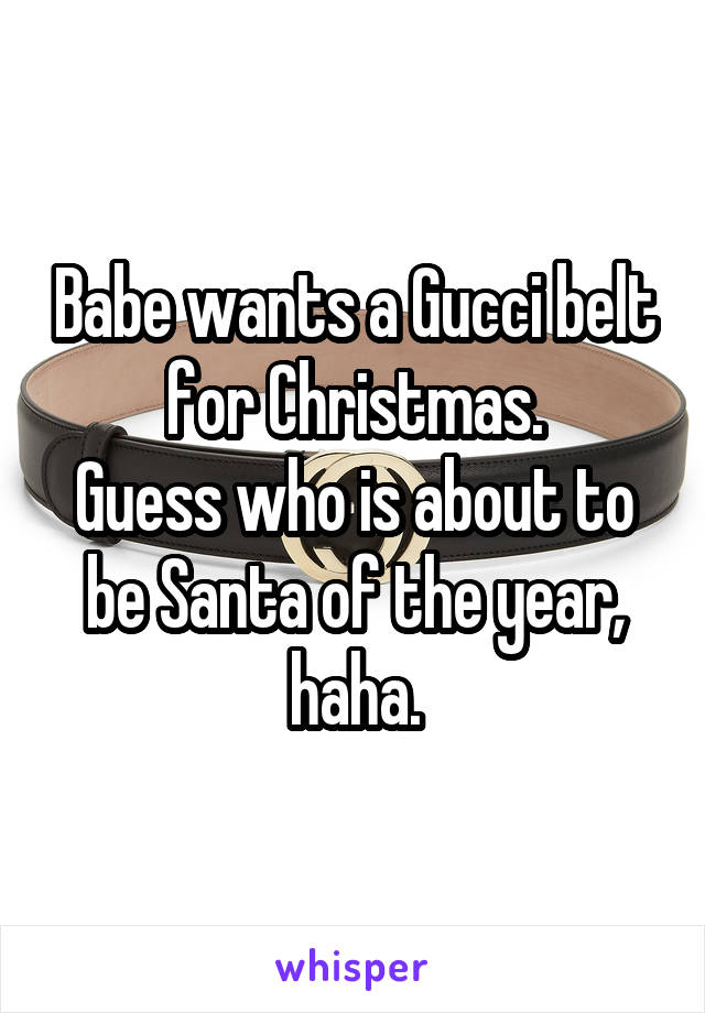 Babe wants a Gucci belt for Christmas. Guess who is about to be Santa of the year, haha.