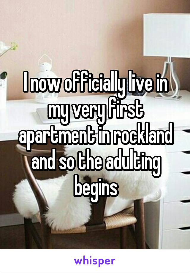 I now officially live in my very first apartment in rockland and so the adulting begins