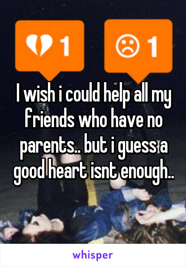 I wish i could help all my friends who have no parents.. but i guess a good heart isnt enough..