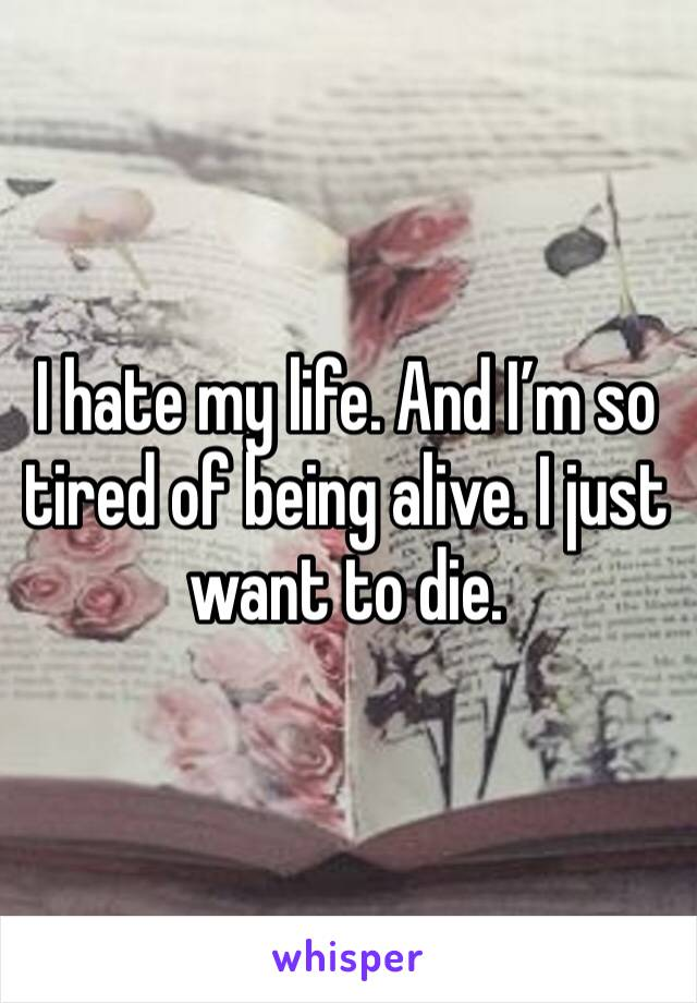 I hate my life. And I'm so tired of being alive. I just want to die.