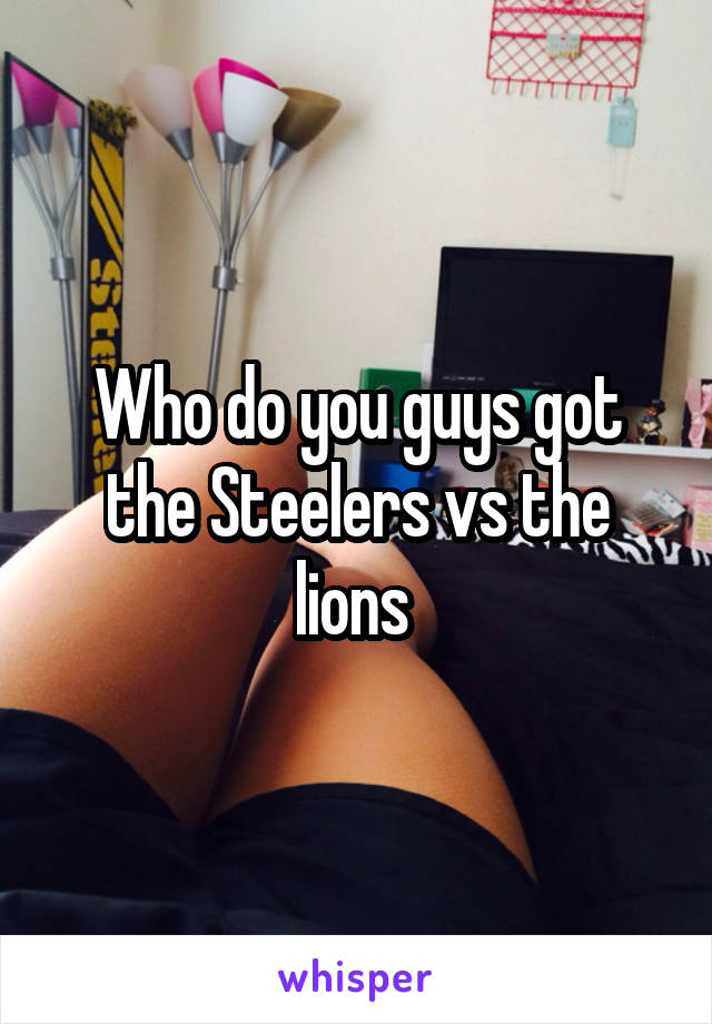 Who do you guys got the Steelers vs the lions
