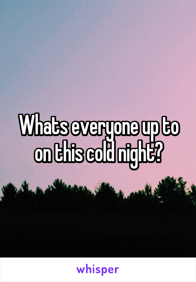 Whats everyone up to on this cold night?