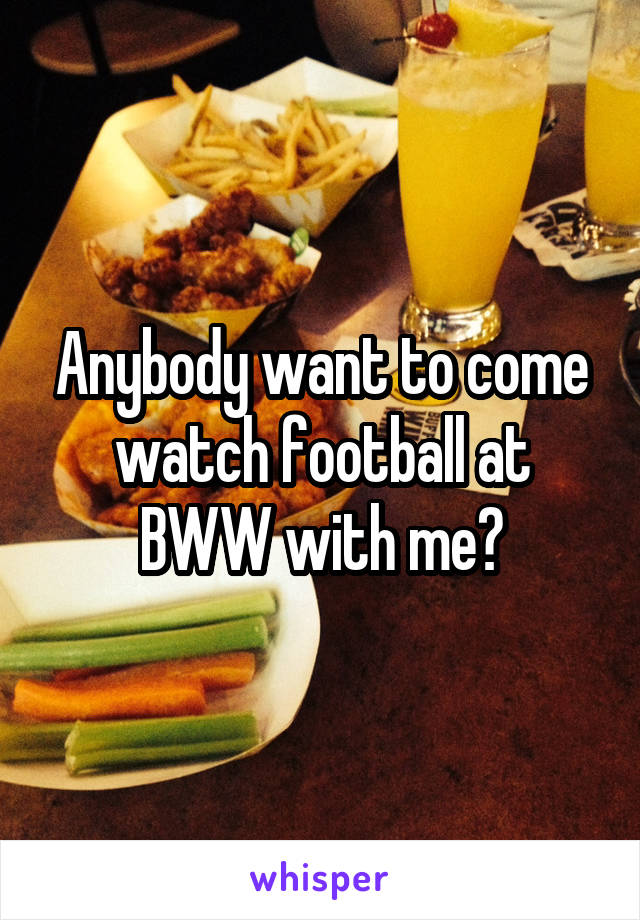 Anybody want to come watch football at BWW with me?