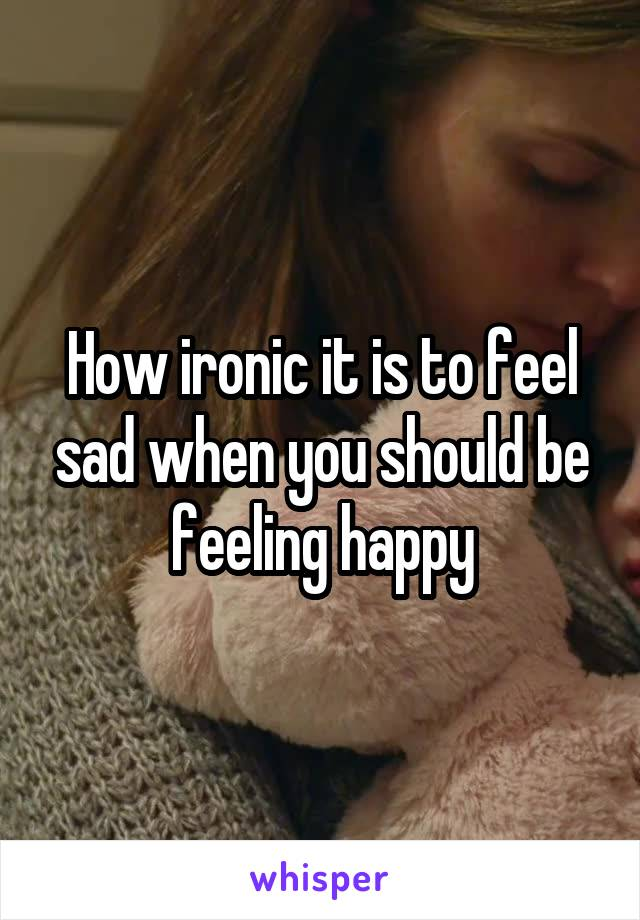 How ironic it is to feel sad when you should be feeling happy