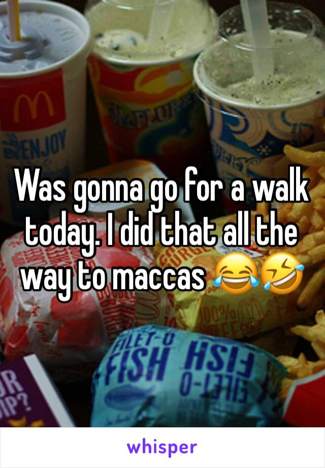 Was gonna go for a walk today. I did that all the way to maccas 😂🤣
