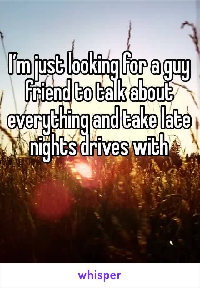 I'm just looking for a guy friend to talk about everything and take late nights drives with