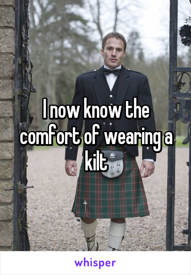 I now know the comfort of wearing a kilt