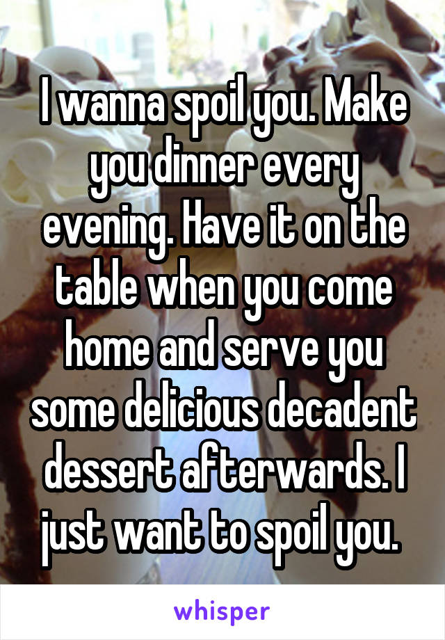 I wanna spoil you. Make you dinner every evening. Have it on the table when you come home and serve you some delicious decadent dessert afterwards. I just want to spoil you.