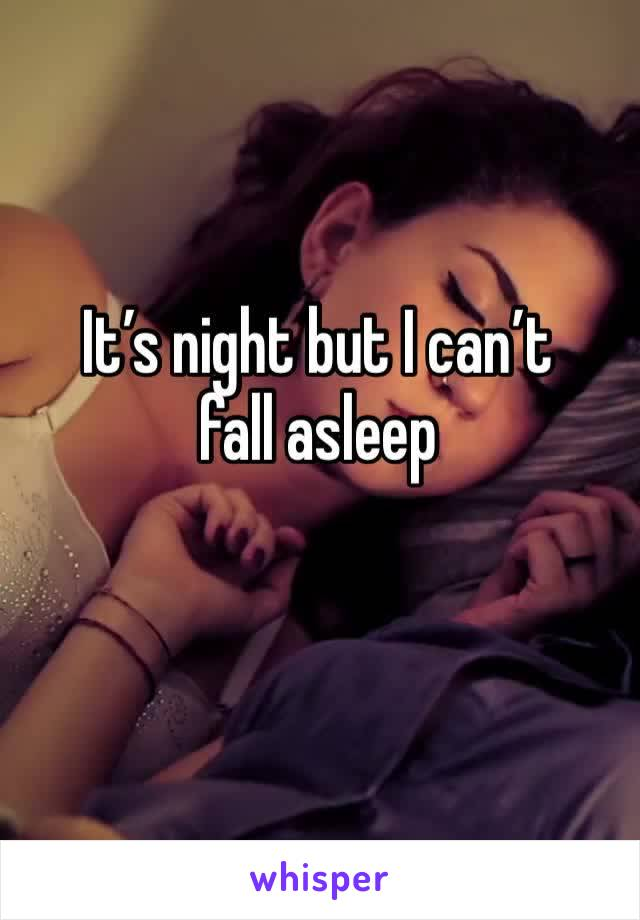 It's night but I can't fall asleep