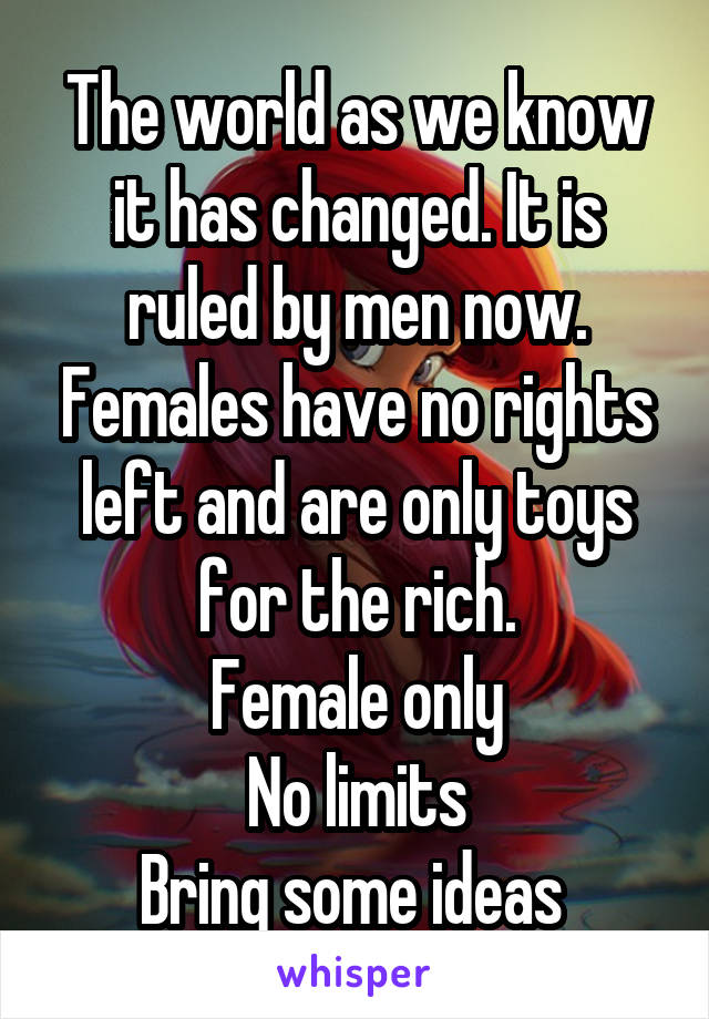 The world as we know it has changed. It is ruled by men now. Females have no rights left and are only toys for the rich. Female only No limits Bring some ideas