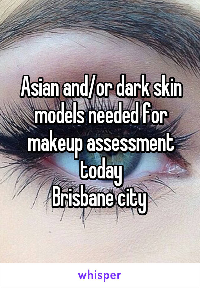 Asian and/or dark skin models needed for makeup assessment today Brisbane city