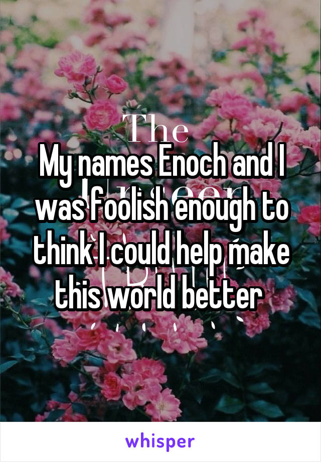 My names Enoch and I was foolish enough to think I could help make this world better