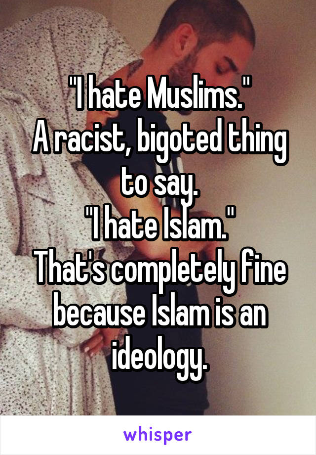 """""""I hate Muslims."""" A racist, bigoted thing to say. """"I hate Islam."""" That's completely fine because Islam is an ideology."""