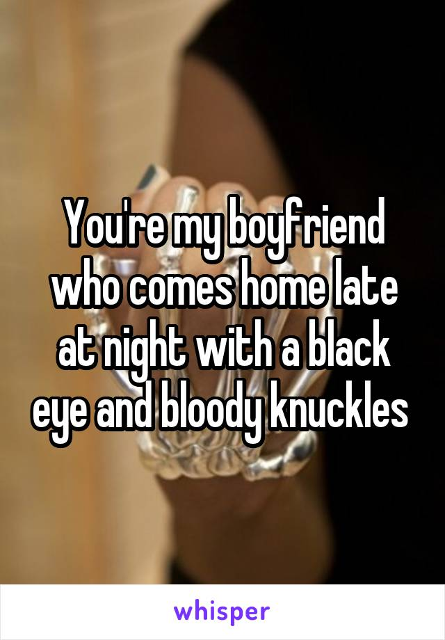 You're my boyfriend who comes home late at night with a black eye and bloody knuckles