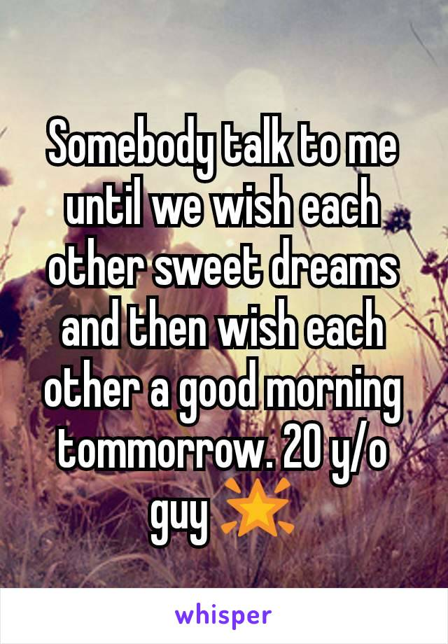 Somebody talk to me until we wish each other sweet dreams and then wish each other a good morning tommorrow. 20 y/o guy 🌟