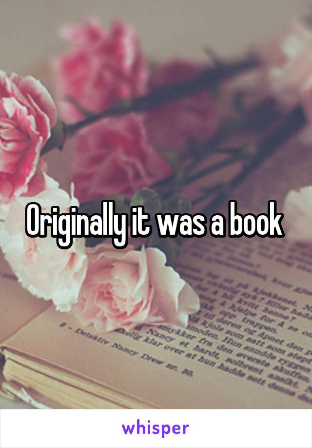 Originally it was a book