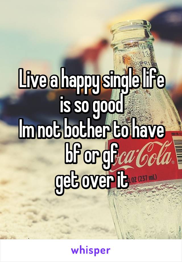 Live a happy single life is so good Im not bother to have bf or gf get over it