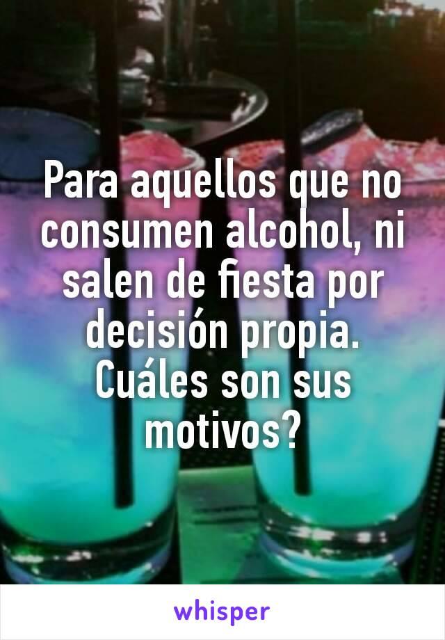 Para aquellos que no consumen alcohol, ni salen de fiesta por decisión propia. Cuáles son sus motivos?