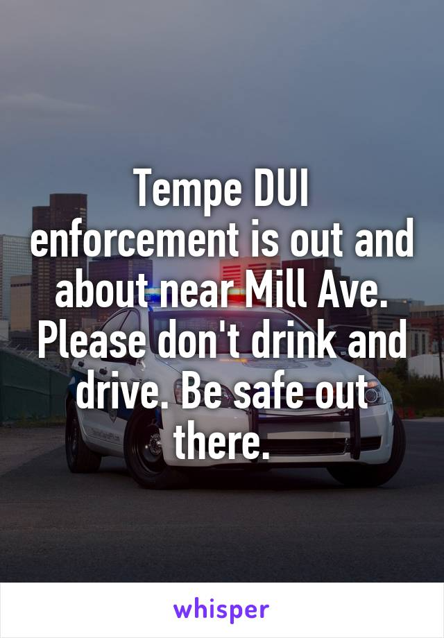 Tempe DUI enforcement is out and about near Mill Ave. Please don't drink and drive. Be safe out there.