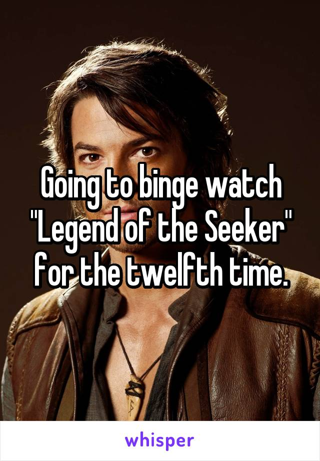 "Going to binge watch ""Legend of the Seeker"" for the twelfth time."