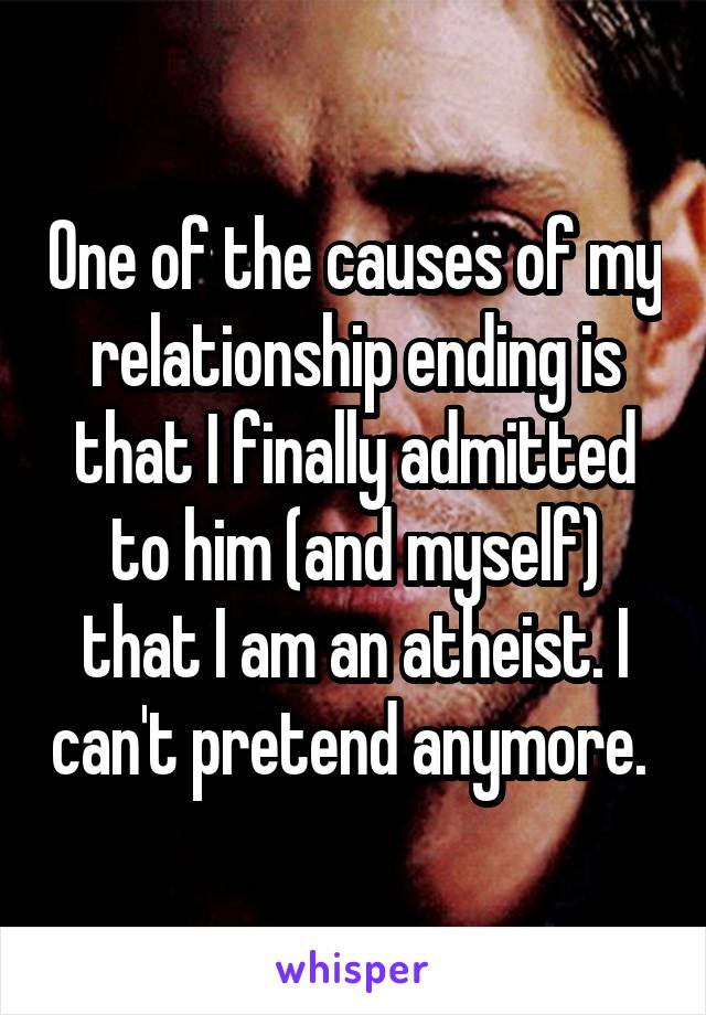One of the causes of my relationship ending is that I finally admitted to him (and myself) that I am an atheist. I can't pretend anymore.
