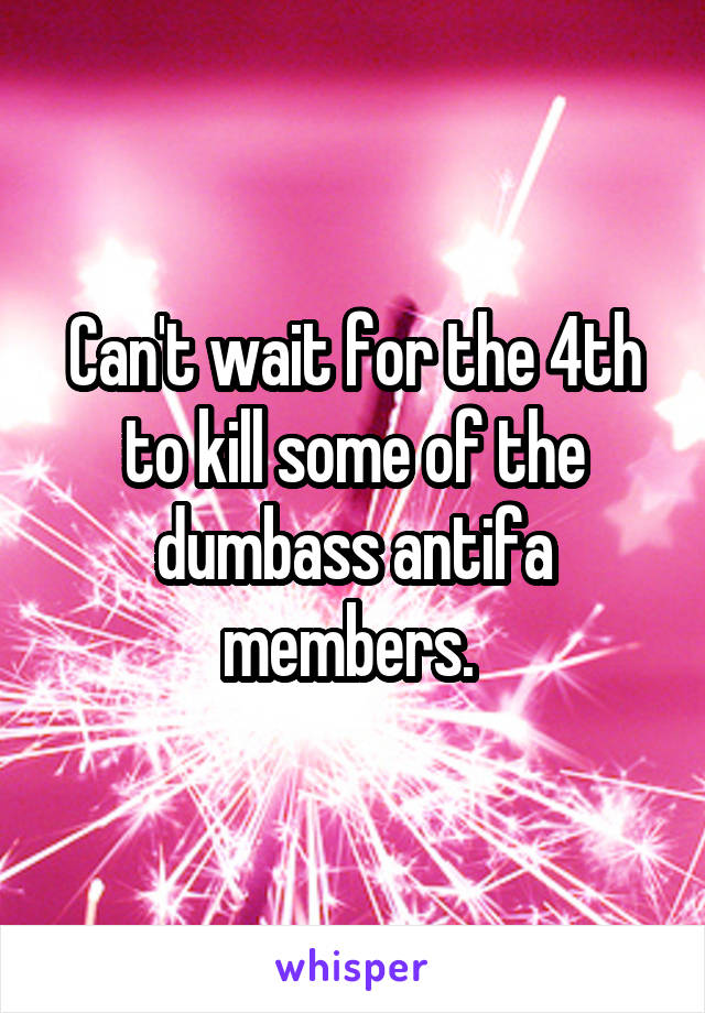 Can't wait for the 4th to kill some of the dumbass antifa members.