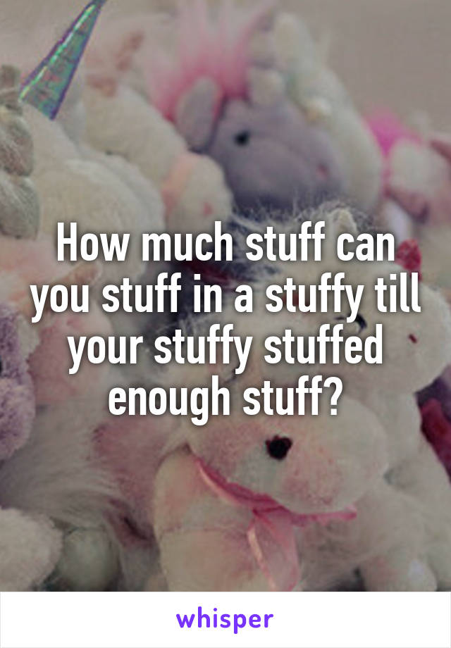 How much stuff can you stuff in a stuffy till your stuffy stuffed enough stuff?