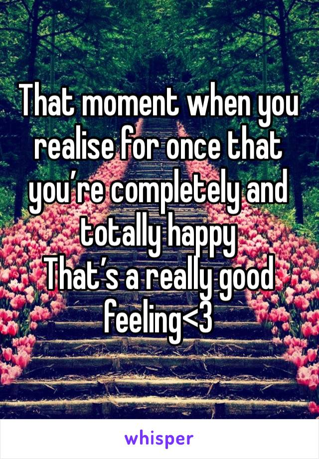 That moment when you realise for once that you're completely and totally happy That's a really good feeling<3