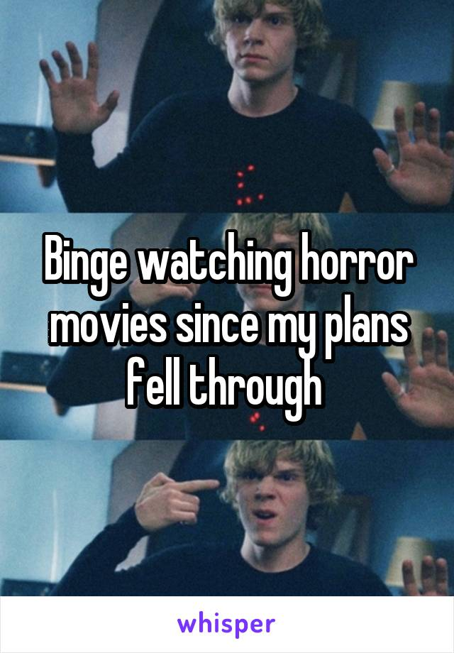 Binge watching horror movies since my plans fell through