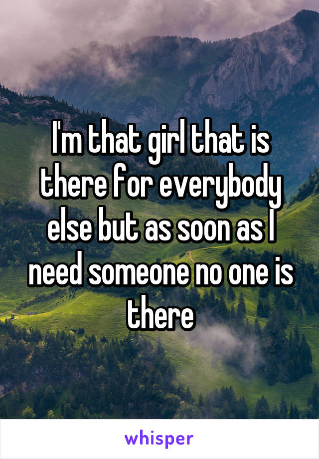 I'm that girl that is there for everybody else but as soon as I need someone no one is there
