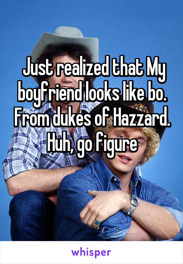 Just realized that My boyfriend looks like bo. From dukes of Hazzard. Huh, go figure